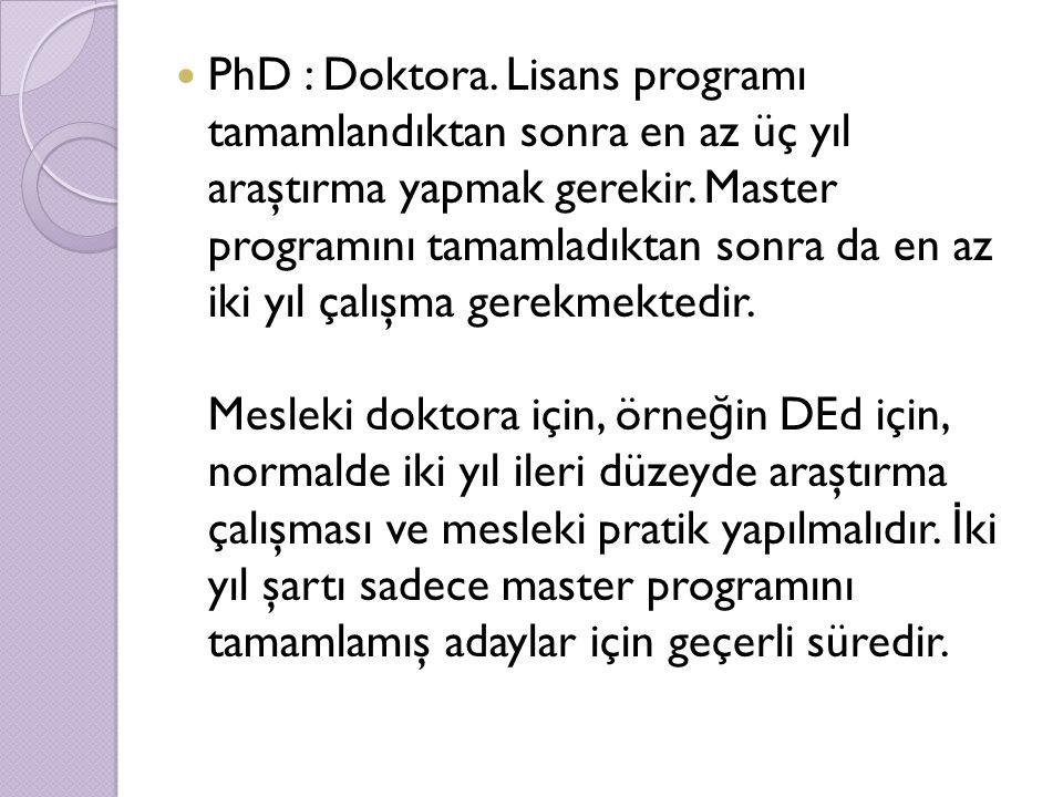 PhD : Doktora. Lisans programı tamamlandıktan sonra en az üç yıl araştırma yapmak gerekir.