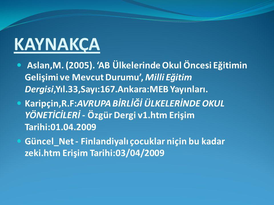 KAYNAKÇA Aslan,M. (2005). 'AB Ülkelerinde Okul Öncesi Eğitimin Gelişimi ve Mevcut Durumu', Milli Eğitim Dergisi,Yıl.33,Sayı:167.Ankara:MEB Yayınları.