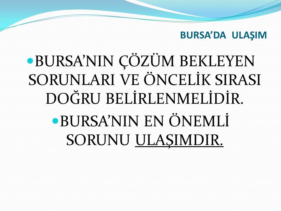 BURSA'NIN EN ÖNEMLİ SORUNU ULAŞIMDIR.