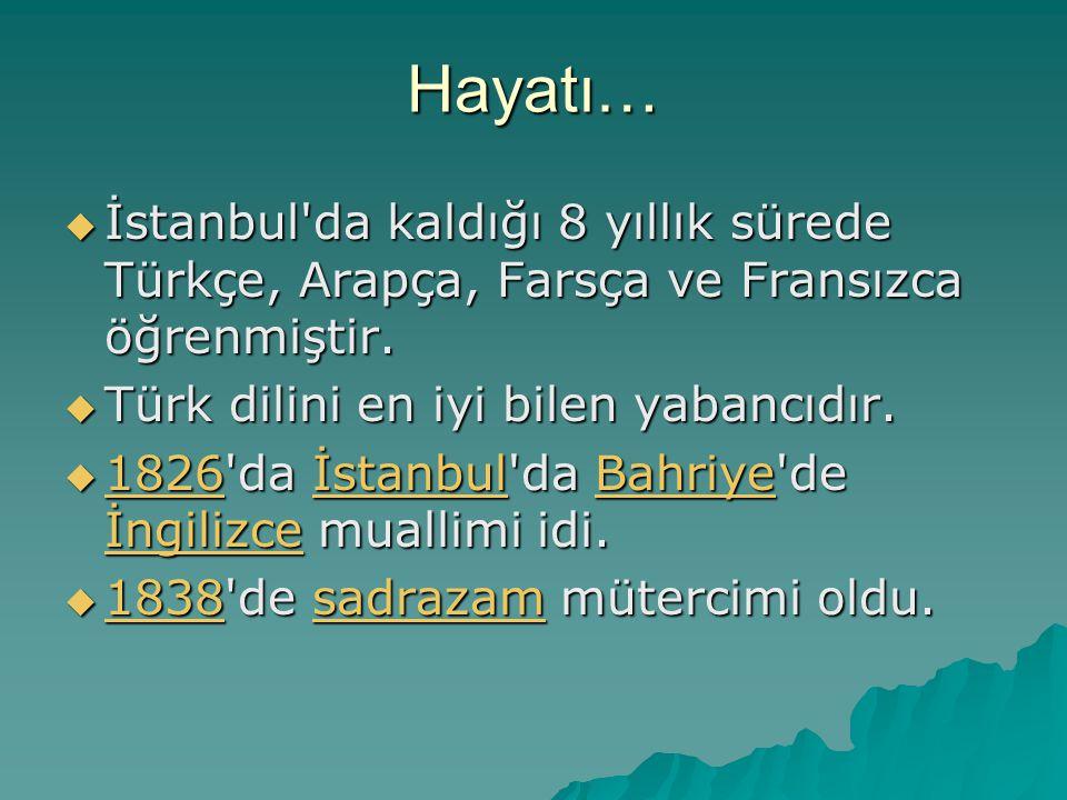 Hayatı… İstanbul da kaldığı 8 yıllık sürede Türkçe, Arapça, Farsça ve Fransızca öğrenmiştir. Türk dilini en iyi bilen yabancıdır.