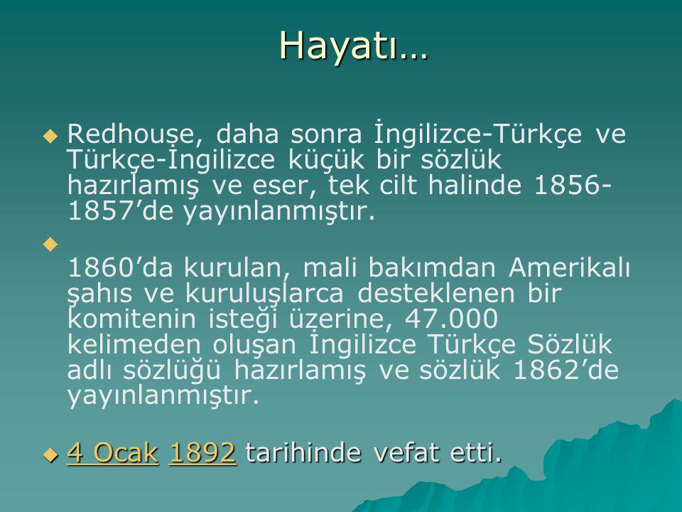 Hayatı… Redhouse, daha sonra İngilizce-Türkçe ve Türkçe-İngilizce küçük bir sözlük hazırlamış ve eser, tek cilt halinde 1856-1857'de yayınlanmıştır.