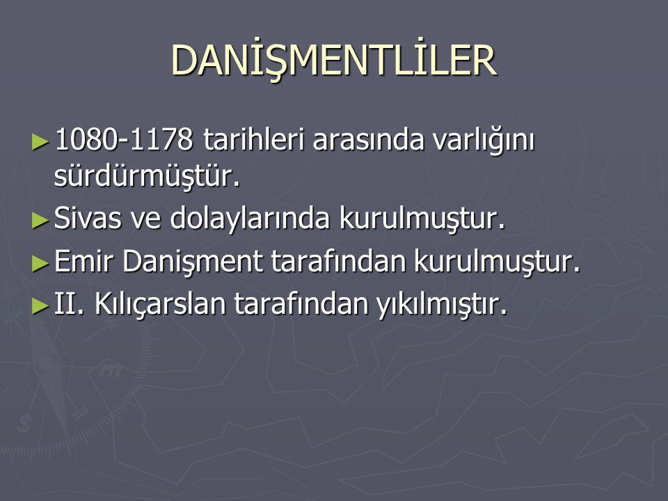 DANİŞMENTLİLER 1080-1178 tarihleri arasında varlığını sürdürmüştür.