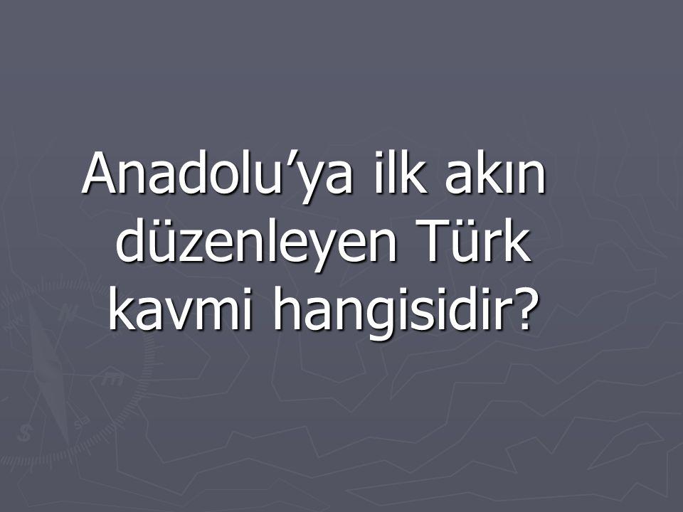 Anadolu'ya ilk akın düzenleyen Türk kavmi hangisidir