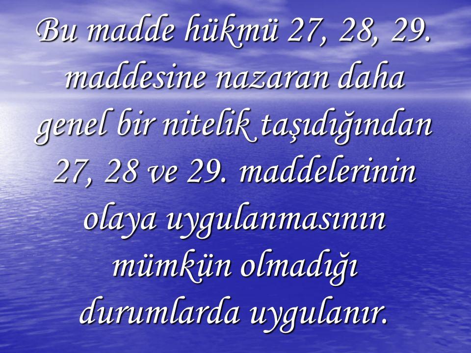 Bu madde hükmü 27, 28, 29. maddesine nazaran daha genel bir nitelik taşıdığından 27, 28 ve 29.
