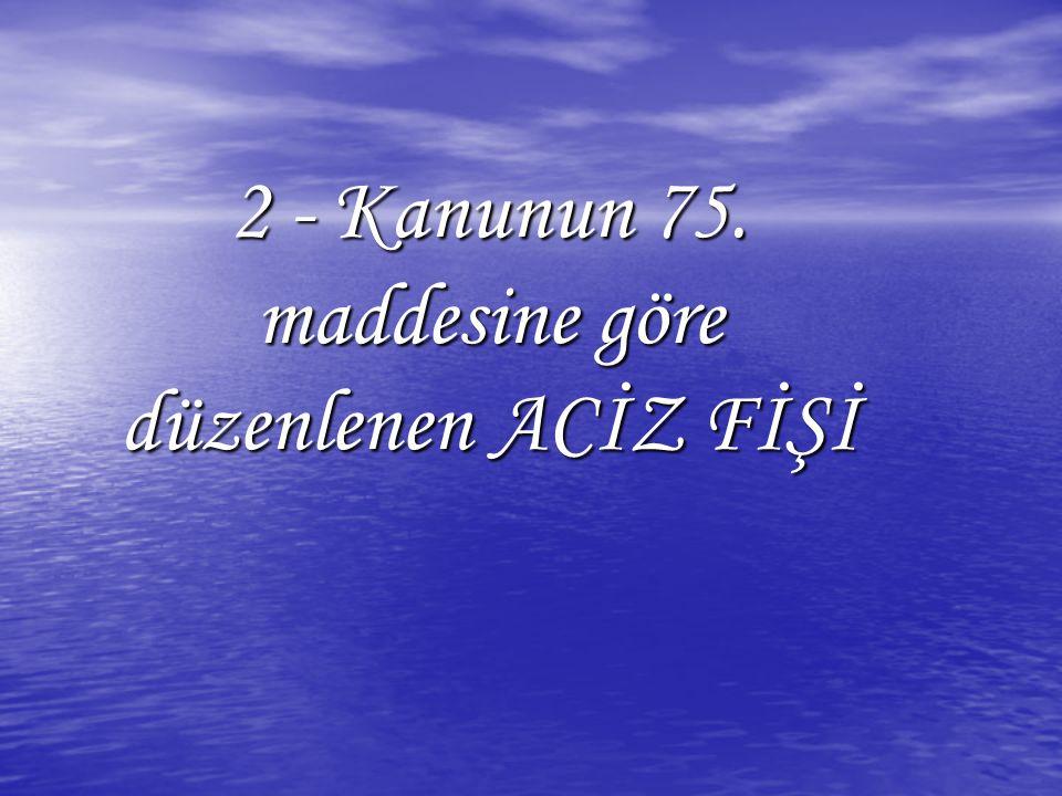 2 - Kanunun 75. maddesine göre düzenlenen ACİZ FİŞİ