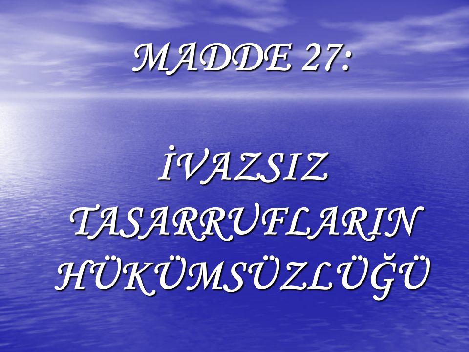 MADDE 27: İVAZSIZ TASARRUFLARIN HÜKÜMSÜZLÜĞÜ