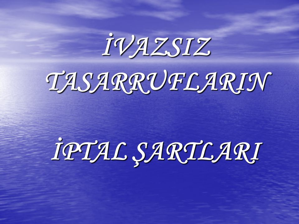 İVAZSIZ TASARRUFLARIN İPTAL ŞARTLARI