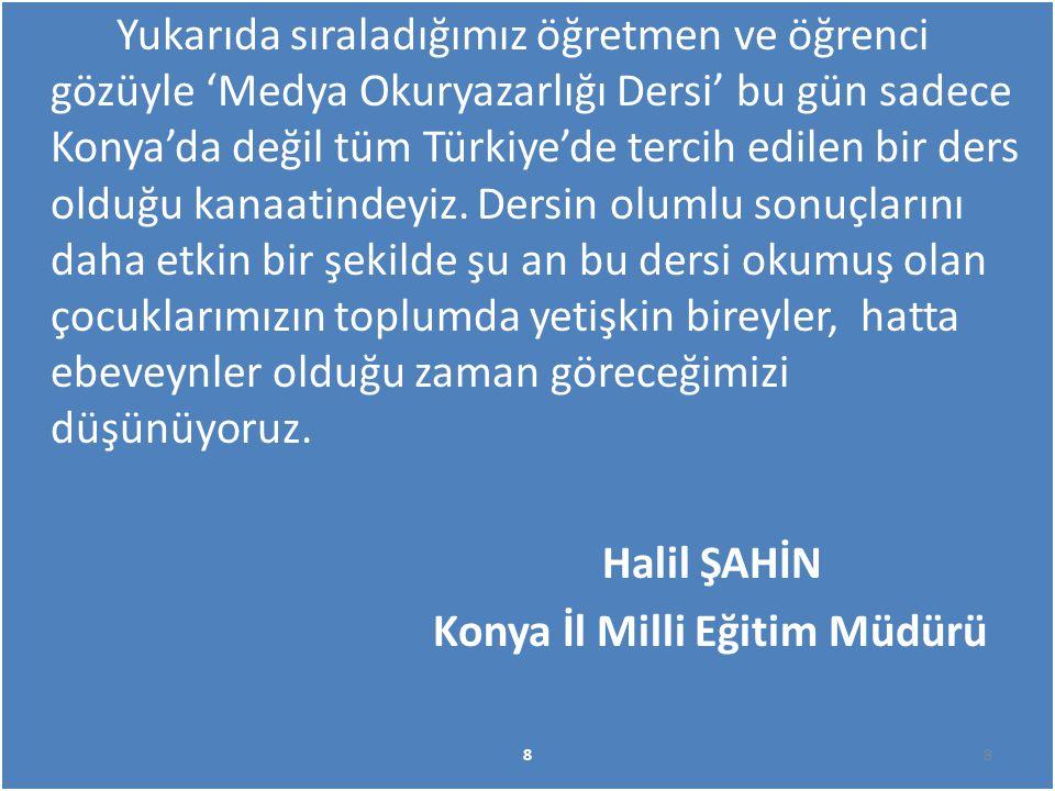 Yukarıda sıraladığımız öğretmen ve öğrenci gözüyle 'Medya Okuryazarlığı Dersi' bu gün sadece Konya'da değil tüm Türkiye'de tercih edilen bir ders olduğu kanaatindeyiz. Dersin olumlu sonuçlarını daha etkin bir şekilde şu an bu dersi okumuş olan çocuklarımızın toplumda yetişkin bireyler, hatta ebeveynler olduğu zaman göreceğimizi düşünüyoruz. Halil ŞAHİN Konya İl Milli Eğitim Müdürü