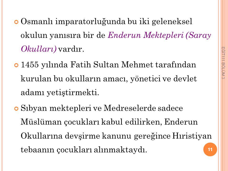Osmanlı imparatorluğunda bu iki geleneksel okulun yanısıra bir de Enderun Mektepleri (Saray Okulları) vardır.