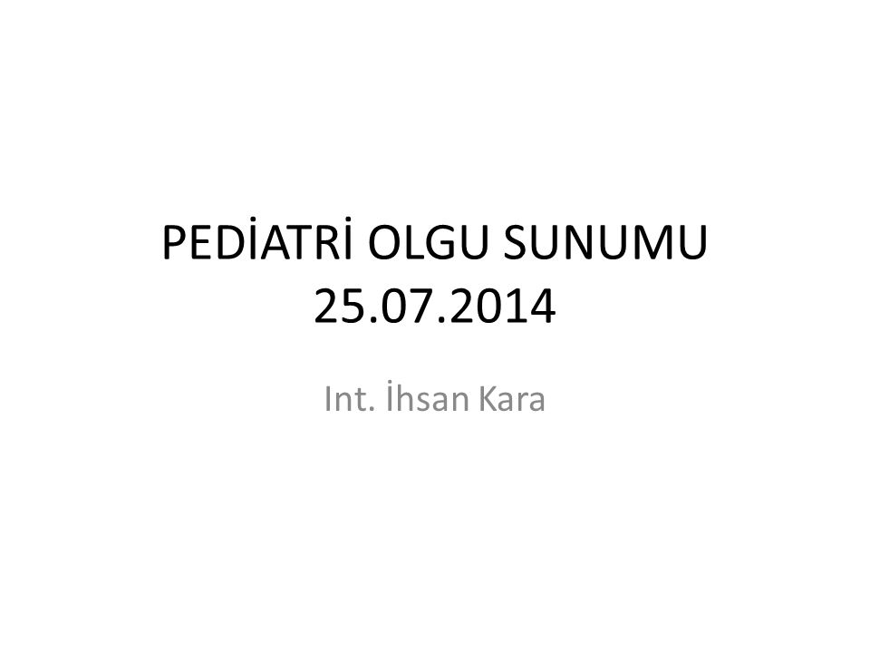 PEDİATRİ OLGU SUNUMU 25.07.2014 Int. İhsan Kara
