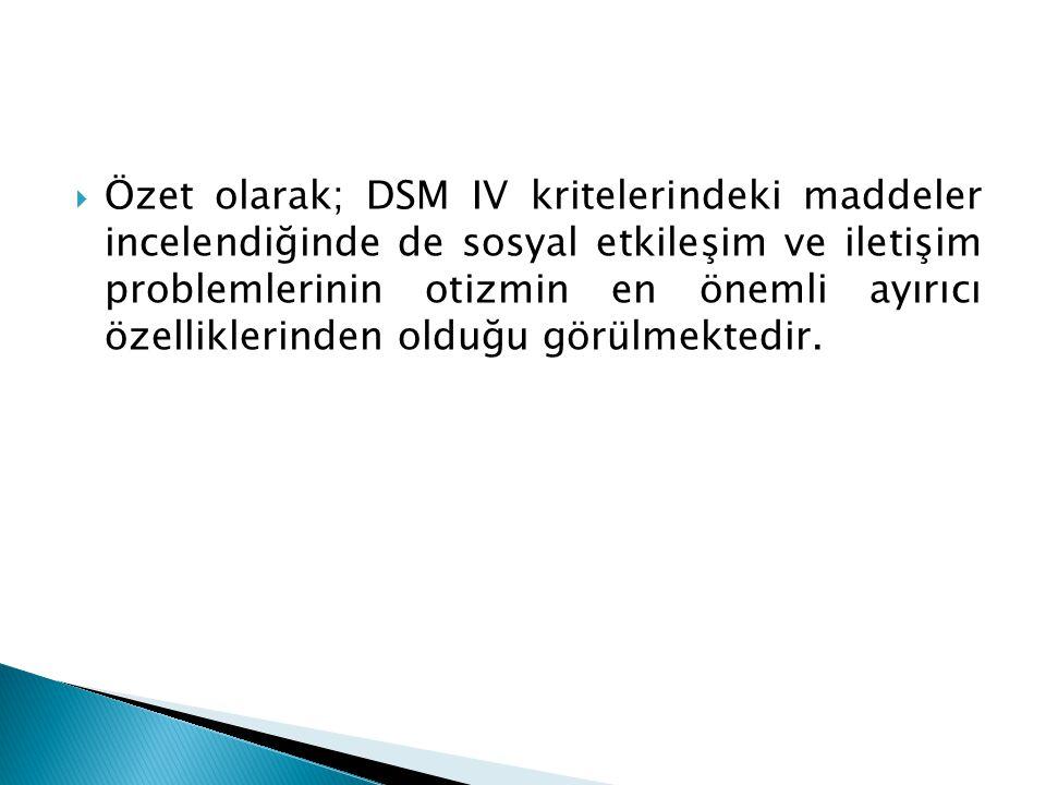 Özet olarak; DSM IV kritelerindeki maddeler incelendiğinde de sosyal etkileşim ve iletişim problemlerinin otizmin en önemli ayırıcı özelliklerinden olduğu görülmektedir.