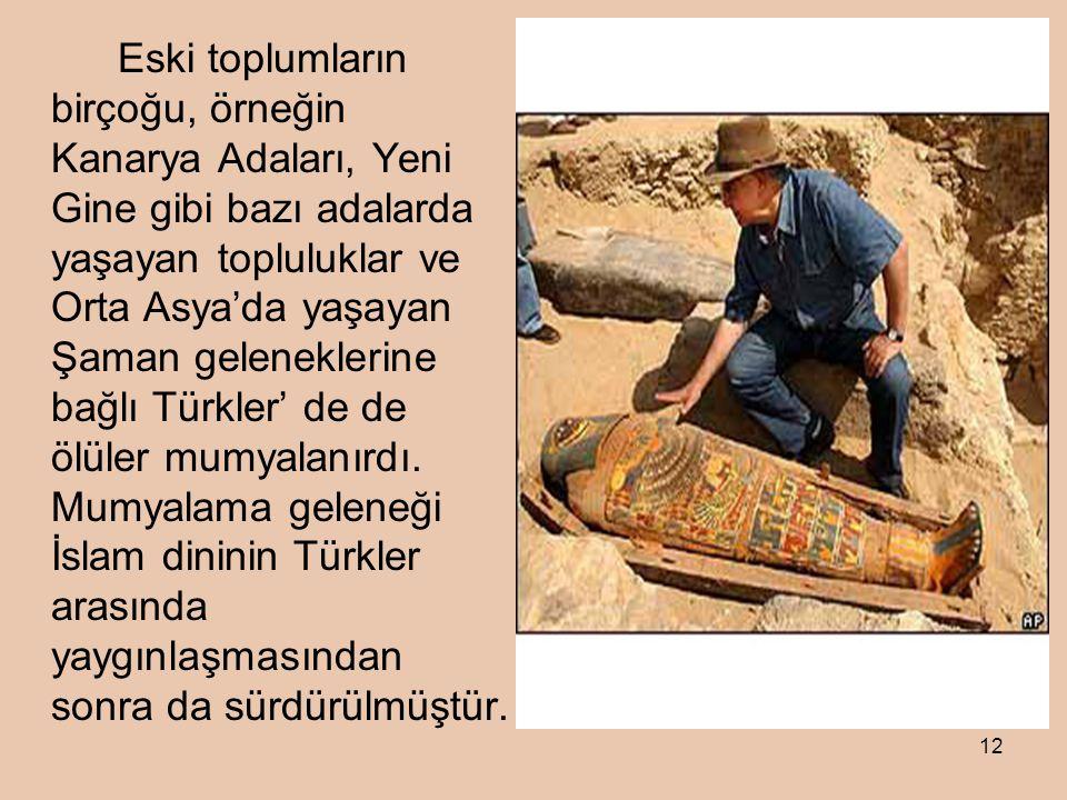 Eski toplumların birçoğu, örneğin Kanarya Adaları, Yeni Gine gibi bazı adalarda yaşayan topluluklar ve Orta Asya'da yaşayan Şaman geleneklerine bağlı Türkler' de de ölüler mumyalanırdı.