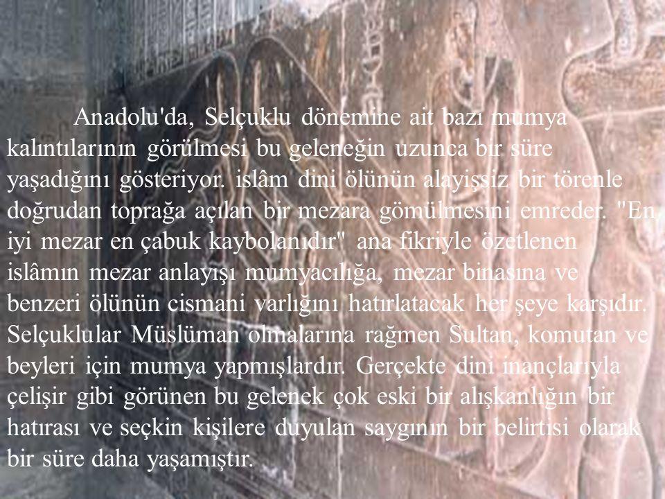 Anadolu da, Selçuklu dönemine ait bazı mumya kalıntılarının görülmesi bu geleneğin uzunca bir süre yaşadığını gösteriyor.