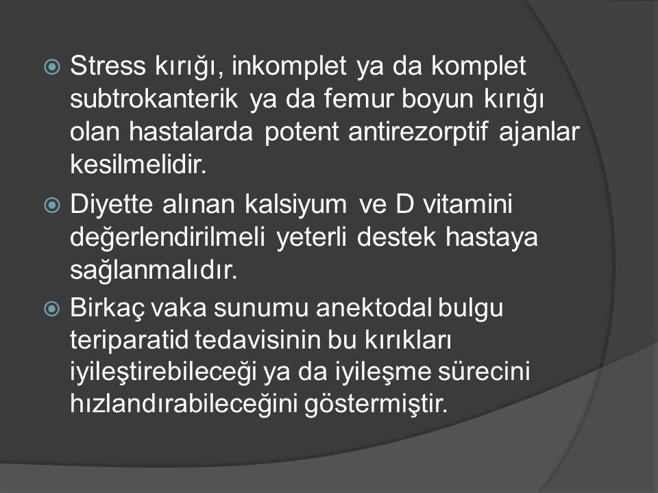 Stress kırığı, inkomplet ya da komplet subtrokanterik ya da femur boyun kırığı olan hastalarda potent antirezorptif ajanlar kesilmelidir.