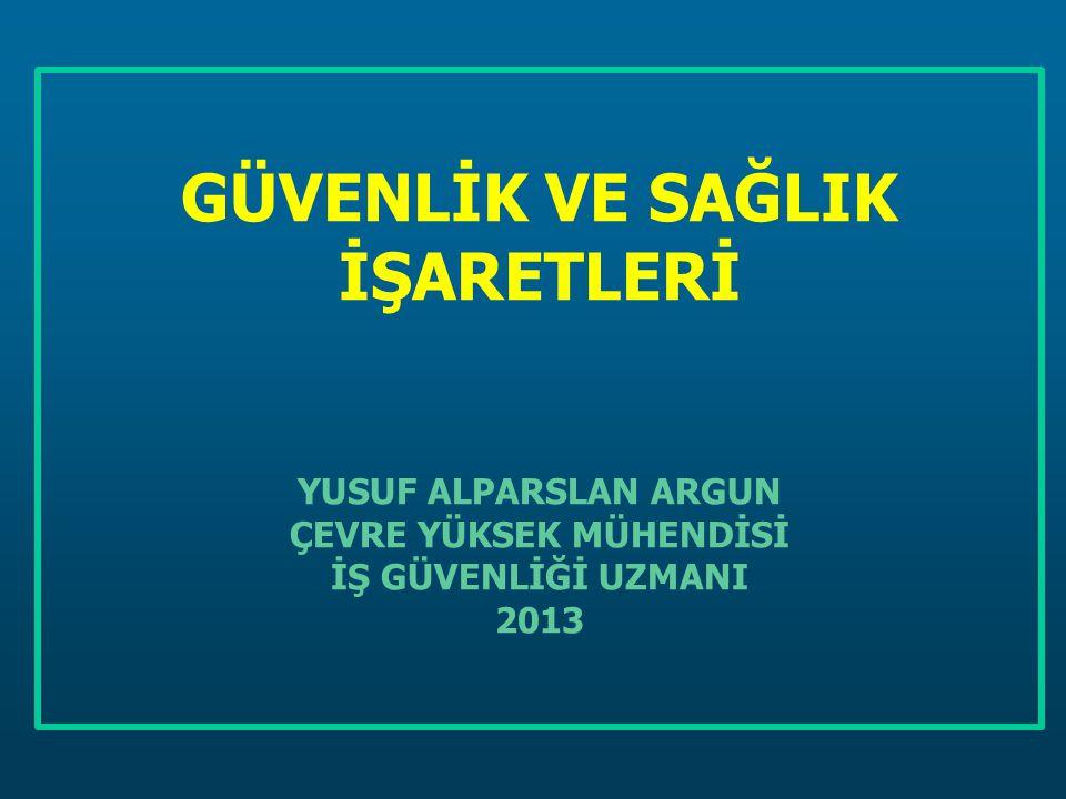 GÜVENLİK VE SAĞLIK İŞARETLERİ YUSUF ALPARSLAN ARGUN ÇEVRE YÜKSEK MÜHENDİSİ İŞ GÜVENLİĞİ UZMANI 2013