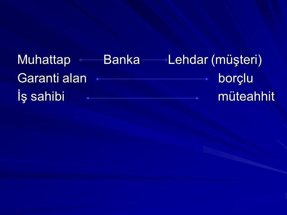 Muhattap Banka Lehdar (müşteri) Garanti alan borçlu İş sahibi müteahhit