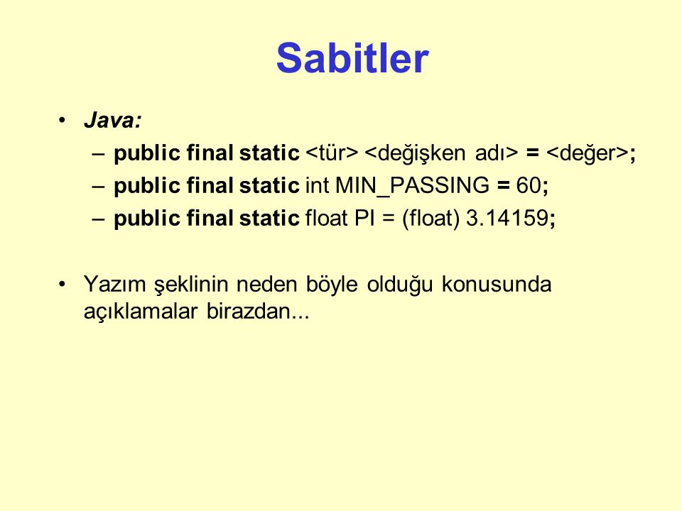 Sabitler Java: public final static <tür> <değişken adı> = <değer>; public final static int MIN_PASSING = 60;