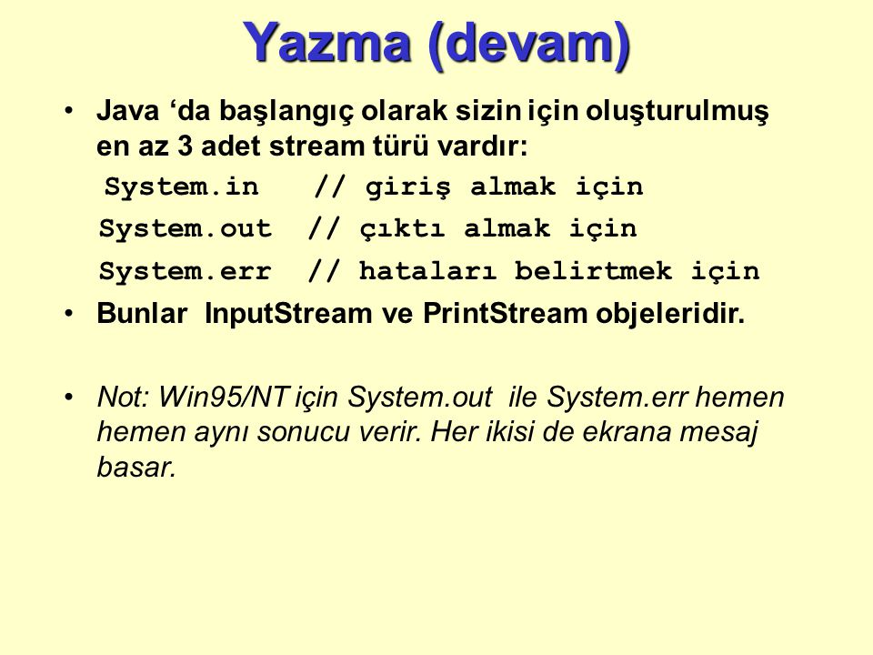 Yazma (devam) Java 'da başlangıç olarak sizin için oluşturulmuş en az 3 adet stream türü vardır: System.in // giriş almak için.