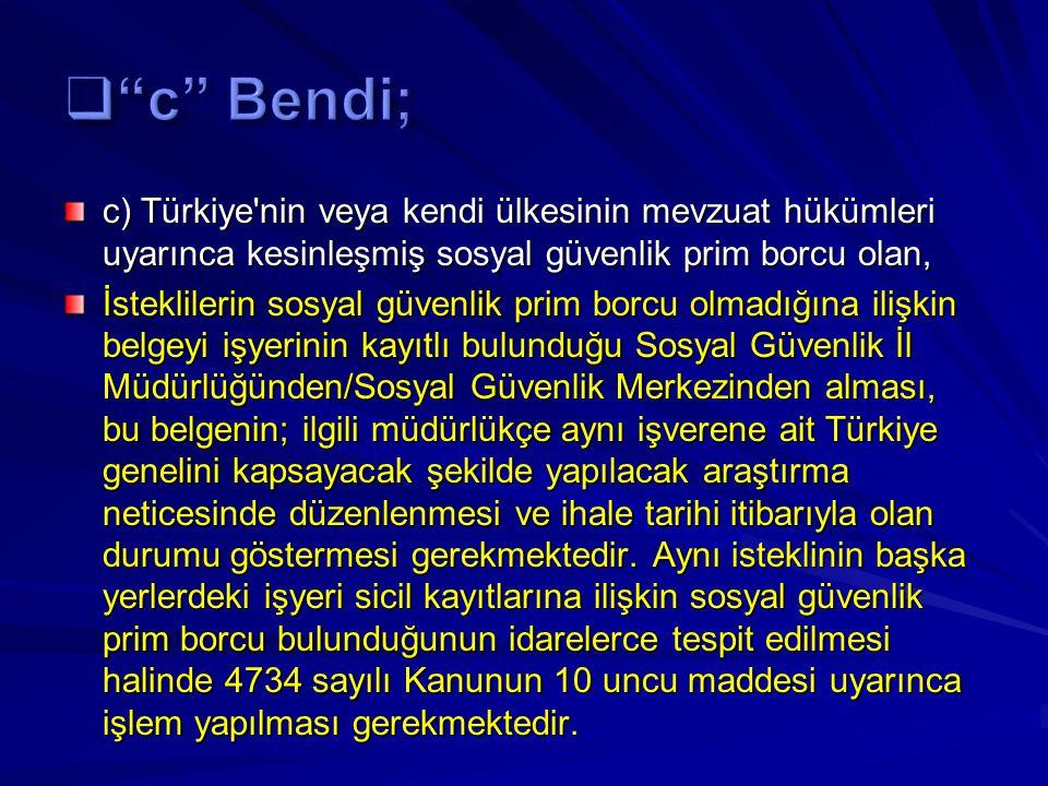 c Bendi; c) Türkiye nin veya kendi ülkesinin mevzuat hükümleri uyarınca kesinleşmiş sosyal güvenlik prim borcu olan,