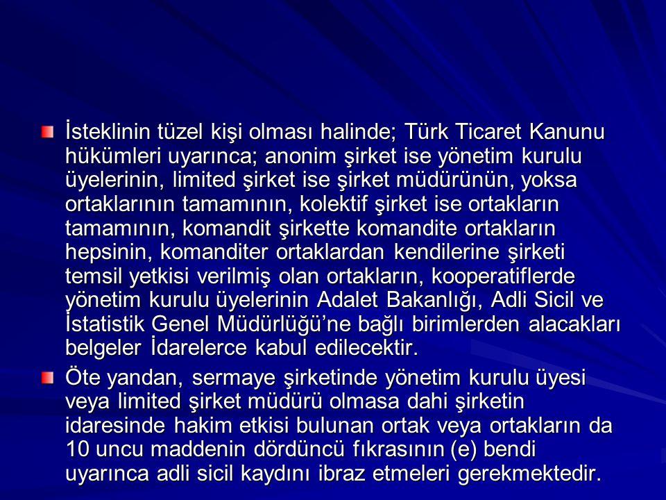 İsteklinin tüzel kişi olması halinde; Türk Ticaret Kanunu hükümleri uyarınca; anonim şirket ise yönetim kurulu üyelerinin, limited şirket ise şirket müdürünün, yoksa ortaklarının tamamının, kolektif şirket ise ortakların tamamının, komandit şirkette komandite ortakların hepsinin, komanditer ortaklardan kendilerine şirketi temsil yetkisi verilmiş olan ortakların, kooperatiflerde yönetim kurulu üyelerinin Adalet Bakanlığı, Adli Sicil ve İstatistik Genel Müdürlüğü'ne bağlı birimlerden alacakları belgeler İdarelerce kabul edilecektir.