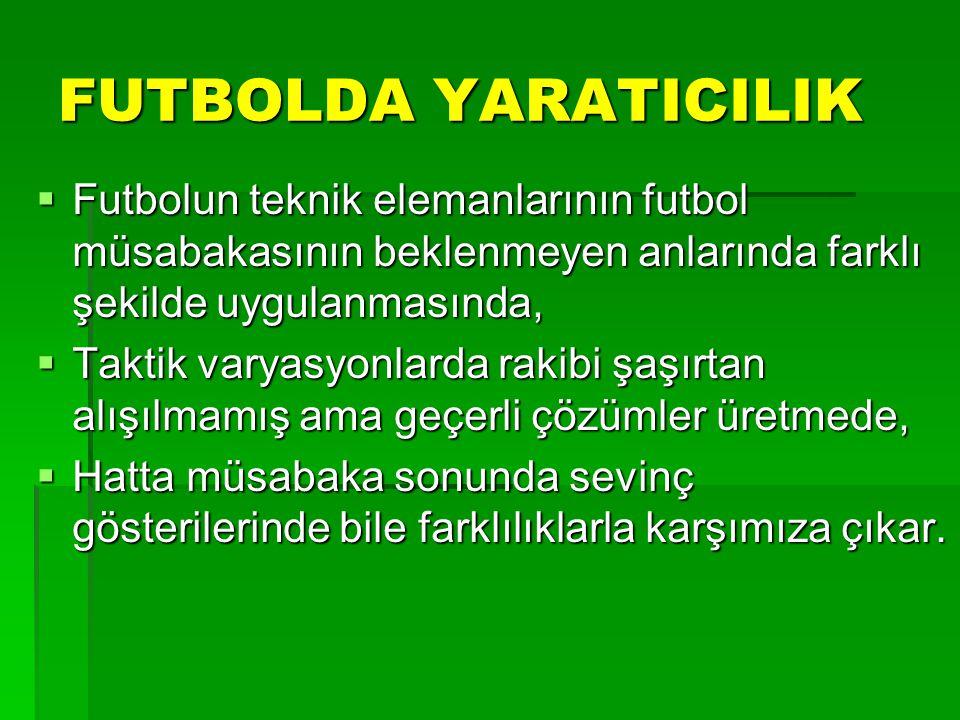 FUTBOLDA YARATICILIK Futbolun teknik elemanlarının futbol müsabakasının beklenmeyen anlarında farklı şekilde uygulanmasında,