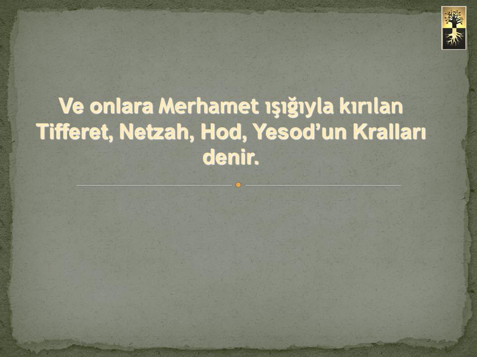Ve onlara Merhamet ışığıyla kırılan Tifferet, Netzah, Hod, Yesod'un Kralları denir.