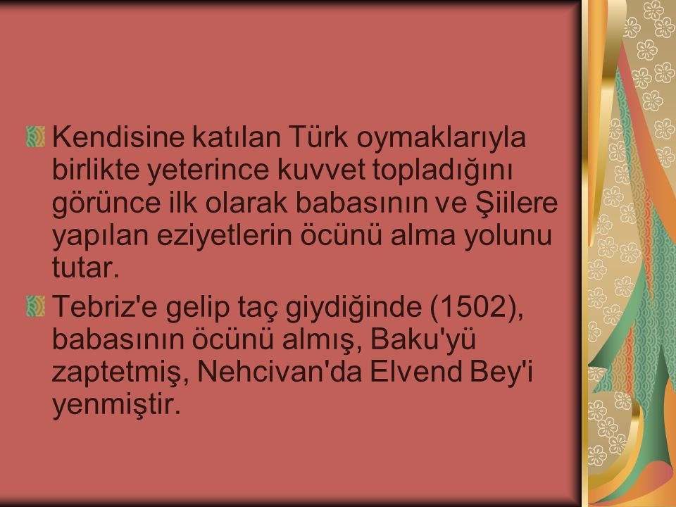 Kendisine katılan Türk oymaklarıyla birlikte yeterince kuvvet topladığını görünce ilk olarak babasının ve Şiilere yapılan eziyetlerin öcünü alma yolunu tutar.