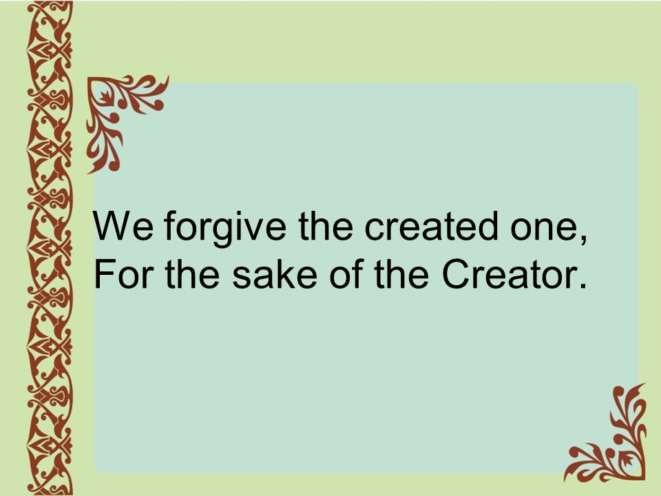We forgive the created one, For the sake of the Creator.
