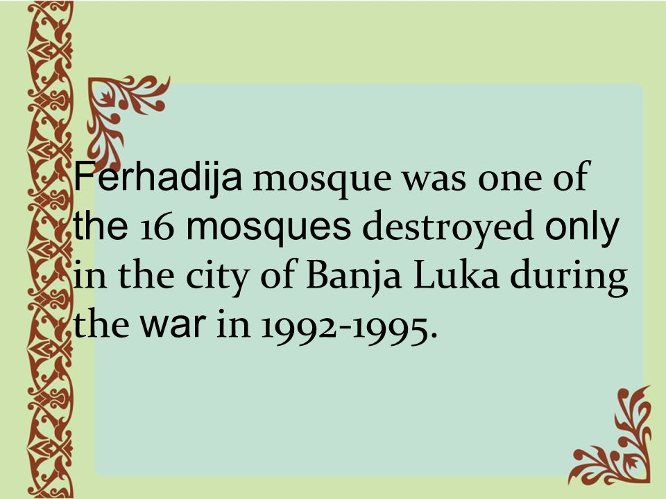 Ferhadija mosque was one of the 16 mosques destroyed only in the city of Banja Luka during the war in 1992-1995.
