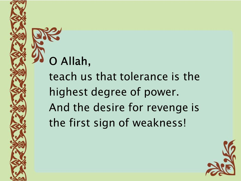 O Allah, teach us that tolerance is the. highest degree of power.