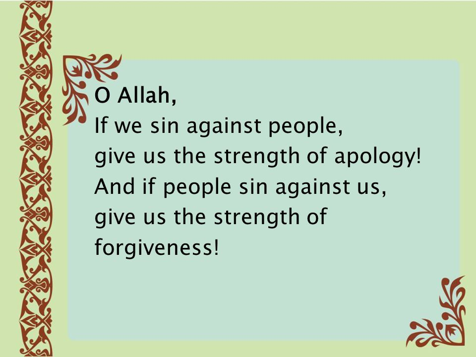 O Allah, If we sin against people, give us the strength of apology! And if people sin against us,