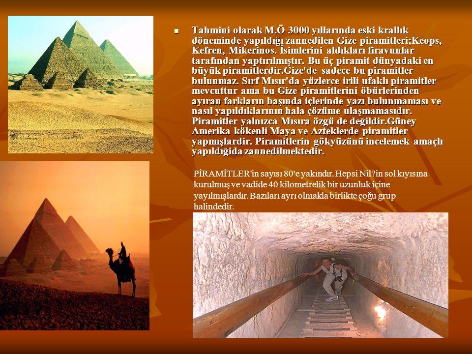 Tahmini olarak M.Ö 3000 yıllarında eski krallık döneminde yapıldığı zannedilen Gize piramitleri;Keops, Kefren, Mikerinos. İsimlerini aldıkları firavunlar tarafından yaptırılmıştır. Bu üç piramit dünyadaki en büyük piramitlerdir.Gize de sadece bu piramitler bulunmaz. Sırf Mısır da yüzlerce irili ufaklı piramitler mevcuttur ama bu Gize piramitlerini öbürlerinden ayıran farkların başında içlerinde yazı bulunmaması ve nasıl yapıldıklarının hala çözüme ulaşmamasıdır. Piramitler yalnızca Mısıra özgü de değildir.Güney Amerika kökenli Maya ve Azteklerde piramitler yapmışlardir. Piramitlerin gökyüzünü incelemek amaçlı yapıldığida zannedilmektedir.
