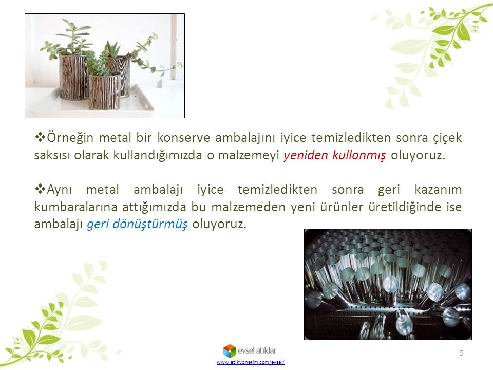 Örneğin metal bir konserve ambalajını iyice temizledikten sonra çiçek saksısı olarak kullandığımızda o malzemeyi yeniden kullanmış oluyoruz.
