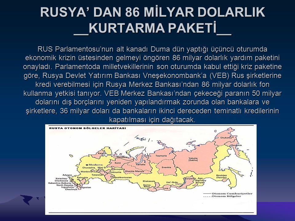 RUSYA' DAN 86 MİLYAR DOLARLIK __KURTARMA PAKETİ__ RUS Parlamentosu'nun alt kanadı Duma dün yaptığı üçüncü oturumda ekonomik krizin üstesinden gelmeyi öngören 86 milyar dolarlık yardım paketini onayladı.