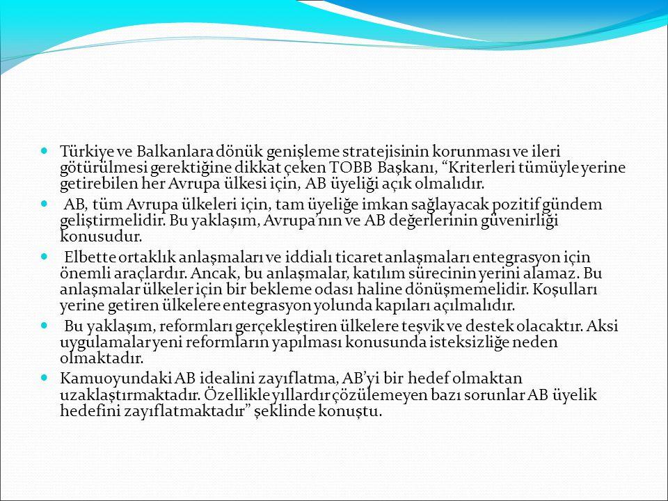 Türkiye ve Balkanlara dönük genişleme stratejisinin korunması ve ileri götürülmesi gerektiğine dikkat çeken TOBB Başkanı, Kriterleri tümüyle yerine getirebilen her Avrupa ülkesi için, AB üyeliği açık olmalıdır.