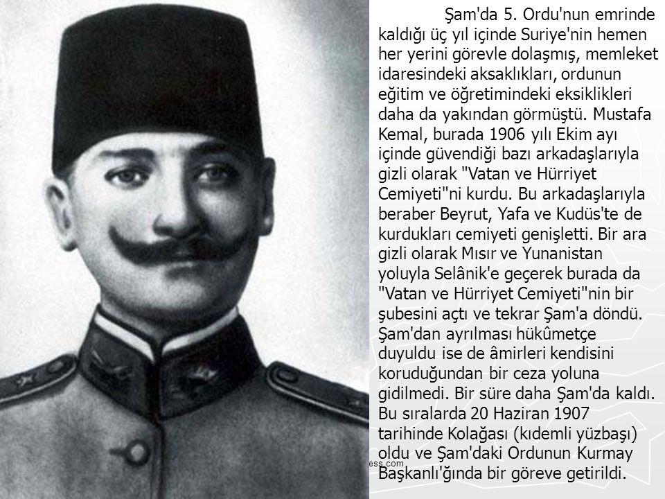 Şam da 5. Ordu nun emrinde kaldığı üç yıl içinde Suriye nin hemen her yerini görevle dolaşmış, memleket idaresindeki aksaklıkları, ordunun eğitim ve öğretimindeki eksiklikleri daha da yakından görmüştü. Mustafa Kemal, burada 1906 yılı Ekim ayı içinde güvendiği bazı arkadaşlarıyla gizli olarak Vatan ve Hürriyet Cemiyeti ni kurdu. Bu arkadaşlarıyla beraber Beyrut, Yafa ve Kudüs te de kurdukları cemiyeti genişletti. Bir ara gizli olarak Mısır ve Yunanistan yoluyla Selânik e geçerek burada da Vatan ve Hürriyet Cemiyeti nin bir şubesini açtı ve tekrar Şam a döndü. Şam dan ayrılması hükûmetçe duyuldu ise de âmirleri kendisini koruduğundan bir ceza yoluna gidilmedi. Bir süre daha Şam da kaldı. Bu sıralarda 20 Haziran 1907 tarihinde Kolağası (kıdemli yüzbaşı) oldu ve Şam daki Ordunun Kurmay Başkanlı ğında bir göreve getirildi.