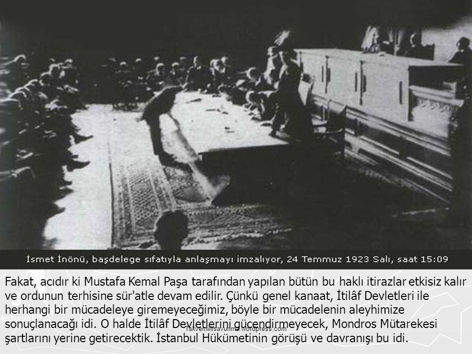 Fakat, acıdır ki Mustafa Kemal Paşa tarafından yapılan bütün bu haklı itirazlar etkisiz kalır ve ordunun terhisine sür atle devam edilir. Çünkü genel kanaat, İtilâf Devletleri ile herhangi bir mücadeleye giremeyeceğimiz, böyle bir mücadelenin aleyhimize sonuçlanacağı idi. O halde İtilâf Devletlerini gücendirmeyecek, Mondros Mütarekesi şartlarını yerine getirecektik. İstanbul Hükümetinin görüşü ve davranışı bu idi.