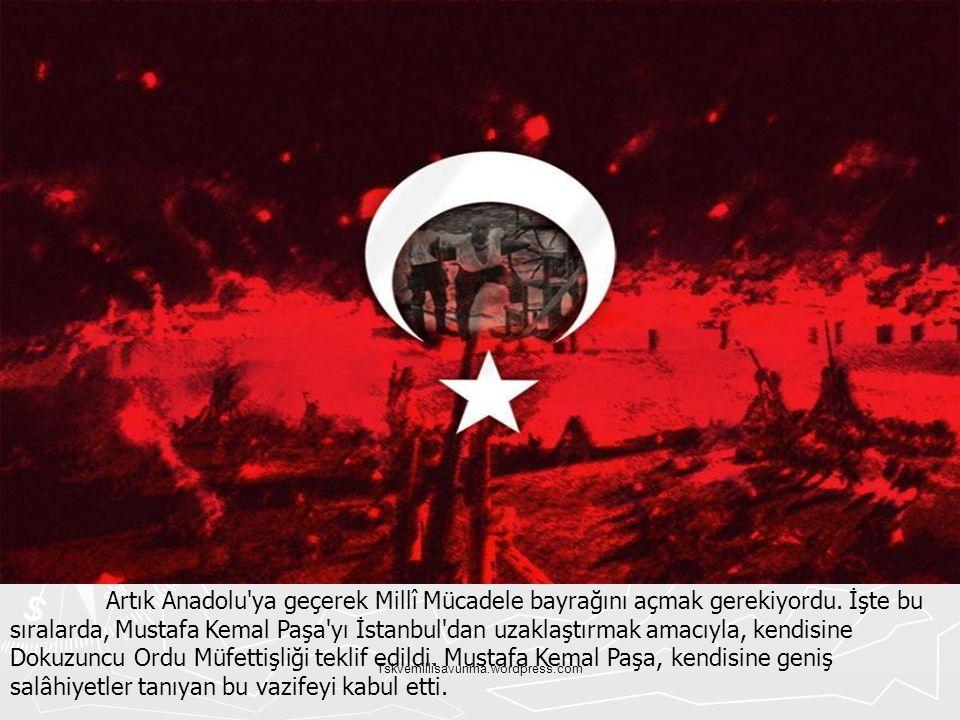 Artık Anadolu ya geçerek Millî Mücadele bayrağını açmak gerekiyordu