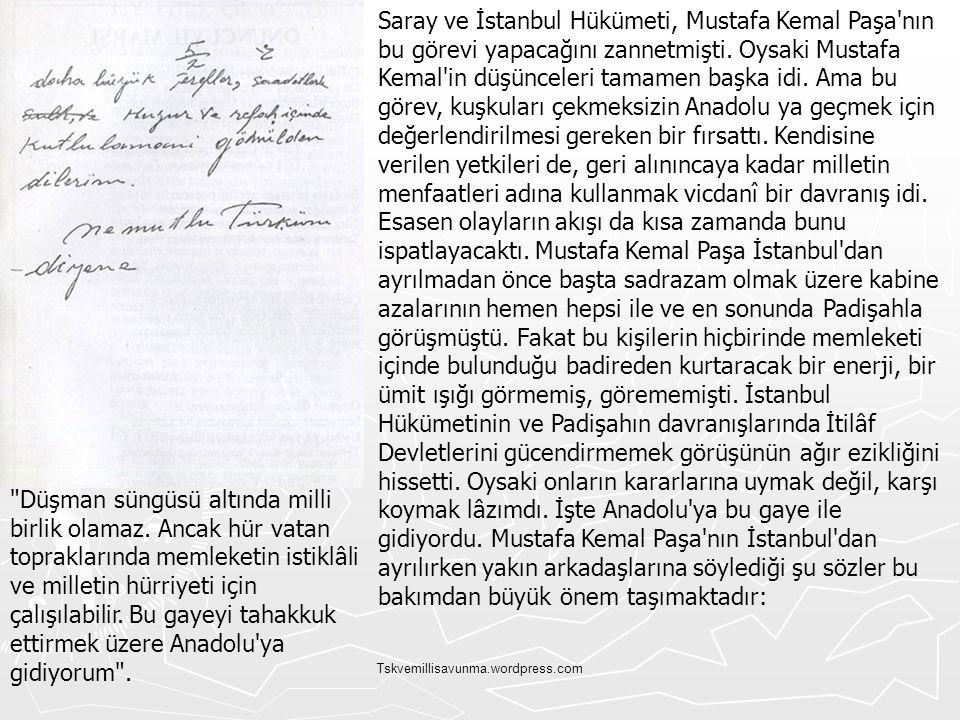 Saray ve İstanbul Hükümeti, Mustafa Kemal Paşa nın bu görevi yapacağını zannetmişti. Oysaki Mustafa Kemal in düşünceleri tamamen başka idi. Ama bu görev, kuşkuları çekmeksizin Anadolu ya geçmek için değerlendirilmesi gereken bir fırsattı. Kendisine verilen yetkileri de, geri alınıncaya kadar milletin menfaatleri adına kullanmak vicdanî bir davranış idi. Esasen olayların akışı da kısa zamanda bunu ispatlayacaktı. Mustafa Kemal Paşa İstanbul dan ayrılmadan önce başta sadrazam olmak üzere kabine azalarının hemen hepsi ile ve en sonunda Padişahla görüşmüştü. Fakat bu kişilerin hiçbirinde memleketi içinde bulunduğu badireden kurtaracak bir enerji, bir ümit ışığı görmemiş, görememişti. İstanbul Hükümetinin ve Padişahın davranışlarında İtilâf Devletlerini gücendirmemek görüşünün ağır ezikliğini hissetti. Oysaki onların kararlarına uymak değil, karşı koymak lâzımdı. İşte Anadolu ya bu gaye ile gidiyordu. Mustafa Kemal Paşa nın İstanbul dan ayrılırken yakın arkadaşlarına söylediği şu sözler bu bakımdan büyük önem taşımaktadır: