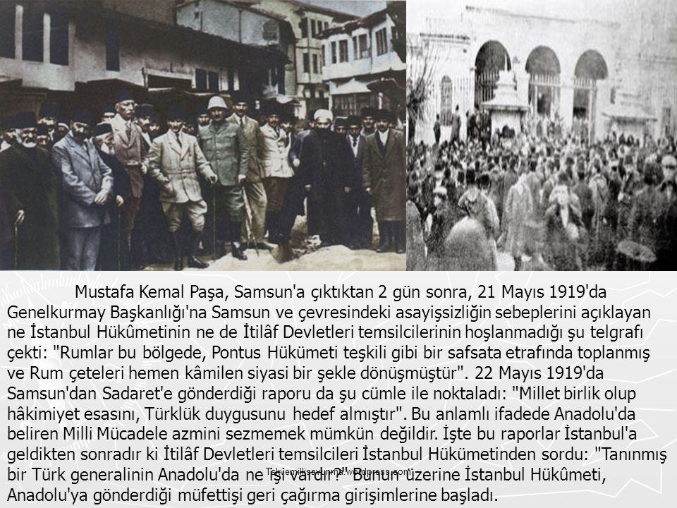 Mustafa Kemal Paşa, Samsun a çıktıktan 2 gün sonra, 21 Mayıs 1919 da Genelkurmay Başkanlığı na Samsun ve çevresindeki asayişsizliğin sebeplerini açıklayan ne İstanbul Hükûmetinin ne de İtilâf Devletleri temsilcilerinin hoşlanmadığı şu telgrafı çekti: Rumlar bu bölgede, Pontus Hükümeti teşkili gibi bir safsata etrafında toplanmış ve Rum çeteleri hemen kâmilen siyasi bir şekle dönüşmüştür . 22 Mayıs 1919 da Samsun dan Sadaret e gönderdiği raporu da şu cümle ile noktaladı: Millet birlik olup hâkimiyet esasını, Türklük duygusunu hedef almıştır . Bu anlamlı ifadede Anadolu da beliren Milli Mücadele azmini sezmemek mümkün değildir. İşte bu raporlar İstanbul a geldikten sonradır ki İtilâf Devletleri temsilcileri İstanbul Hükümetinden sordu: Tanınmış bir Türk generalinin Anadolu da ne işi vardır Bunun üzerine İstanbul Hükûmeti, Anadolu ya gönderdiği müfettişi geri çağırma girişimlerine başladı.
