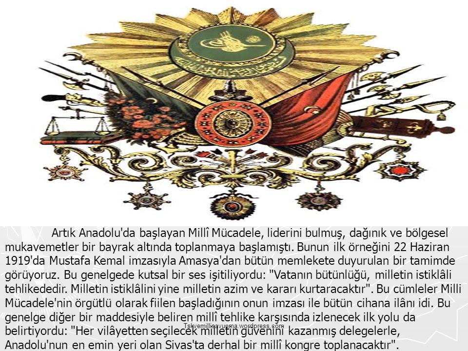 Artık Anadolu da başlayan Millî Mücadele, liderini bulmuş, dağınık ve bölgesel mukavemetler bir bayrak altında toplanmaya başlamıştı. Bunun ilk örneğini 22 Haziran 1919 da Mustafa Kemal imzasıyla Amasya dan bütün memlekete duyurulan bir tamimde görüyoruz. Bu genelgede kutsal bir ses işitiliyordu: Vatanın bütünlüğü, milletin istiklâli tehlikededir. Milletin istiklâlini yine milletin azim ve kararı kurtaracaktır . Bu cümleler Milli Mücadele nin örgütlü olarak fiilen başladığının onun imzası ile bütün cihana ilânı idi. Bu genelge diğer bir maddesiyle beliren millî tehlike karşısında izlenecek ilk yolu da belirtiyordu: Her vilâyetten seçilecek milletin güvenini kazanmış delegelerle, Anadolu nun en emin yeri olan Sivas ta derhal bir millî kongre toplanacaktır .