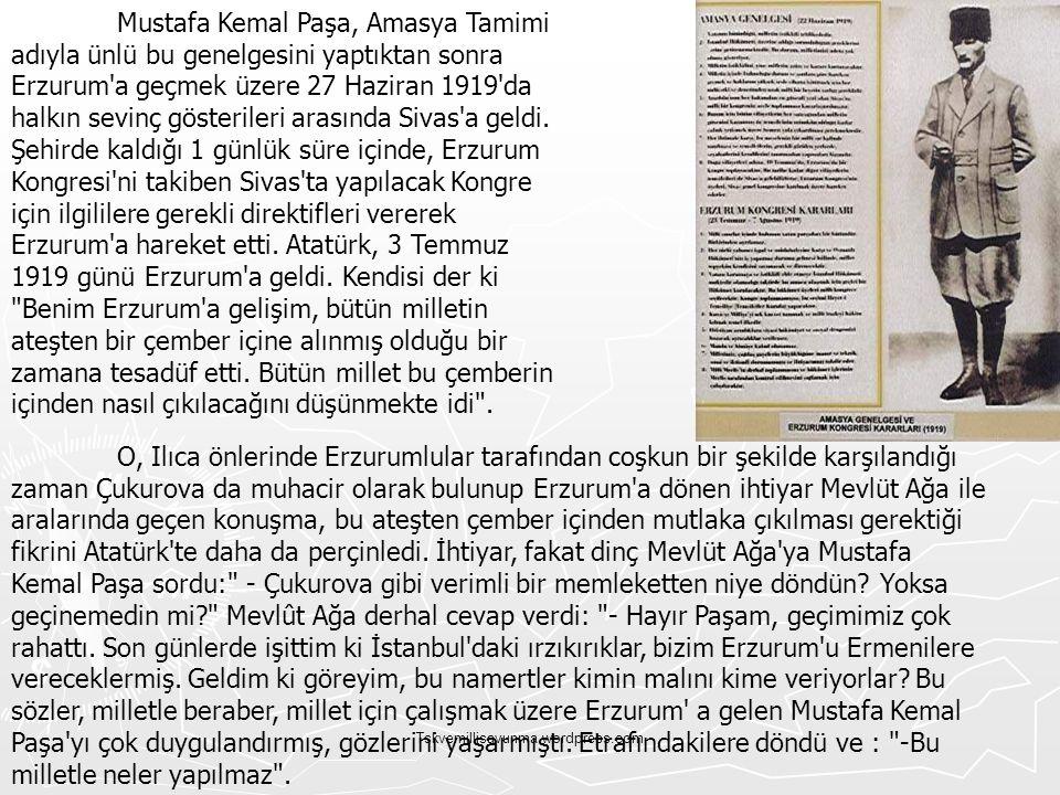 Mustafa Kemal Paşa, Amasya Tamimi adıyla ünlü bu genelgesini yaptıktan sonra Erzurum a geçmek üzere 27 Haziran 1919 da halkın sevinç gösterileri arasında Sivas a geldi. Şehirde kaldığı 1 günlük süre içinde, Erzurum Kongresi ni takiben Sivas ta yapılacak Kongre için ilgililere gerekli direktifleri vererek Erzurum a hareket etti. Atatürk, 3 Temmuz 1919 günü Erzurum a geldi. Kendisi der ki Benim Erzurum a gelişim, bütün milletin ateşten bir çember içine alınmış olduğu bir zamana tesadüf etti. Bütün millet bu çemberin içinden nasıl çıkılacağını düşünmekte idi .