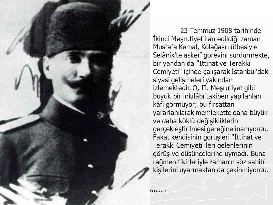 23 Temmuz 1908 tarihinde İkinci Meşrutiyet ilân edildiği zaman Mustafa Kemal, Kolağası rütbesiyle Selânik te askerî görevini sürdürmekte, bir yandan da İttihat ve Terakki Cemiyeti içinde çalışarak İstanbul daki siyasi gelişmeleri yakından izlemektedir. O, II. Meşrutiyet gibi büyük bir inkılâbı takiben yapılanları kâfi görmüyor; bu fırsattan yararlanılarak memlekette daha büyük ve daha köklü değişikliklerin gerçekleştirilmesi gereğine inanıyordu. Fakat kendisinin görüşleri İttihat ve Terakki Cemiyeti ileri gelenlerinin görüş ve düşüncelerine uymadı. Buna rağmen fikirleriyle zamanın söz sahibi kişilerini uyarmaktan da çekinmiyordu.