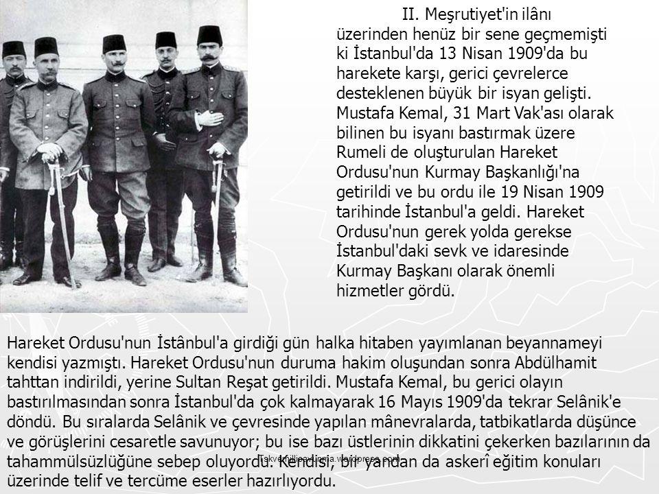 II. Meşrutiyet in ilânı üzerinden henüz bir sene geçmemişti ki İstanbul da 13 Nisan 1909 da bu harekete karşı, gerici çevrelerce desteklenen büyük bir isyan gelişti. Mustafa Kemal, 31 Mart Vak ası olarak bilinen bu isyanı bastırmak üzere Rumeli de oluşturulan Hareket Ordusu nun Kurmay Başkanlığı na getirildi ve bu ordu ile 19 Nisan 1909 tarihinde İstanbul a geldi. Hareket Ordusu nun gerek yolda gerekse İstanbul daki sevk ve idaresinde Kurmay Başkanı olarak önemli hizmetler gördü.