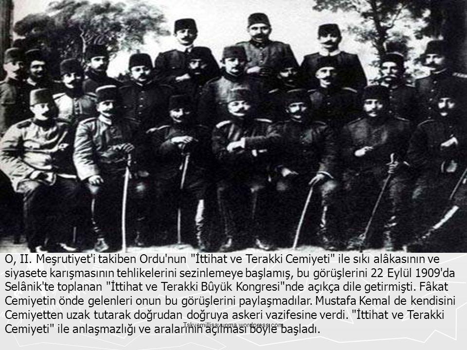 O, II. Meşrutiyet i takiben Ordu nun İttihat ve Terakki Cemiyeti ile sıkı alâkasının ve siyasete karışmasının tehlikelerini sezinlemeye başlamış, bu görüşlerini 22 Eylül 1909 da Selânik te toplanan İttihat ve Terakki Bûyük Kongresi nde açıkça dile getirmişti. Fâkat Cemiyetin önde gelenleri onun bu görüşlerini paylaşmadılar. Mustafa Kemal de kendisini Cemiyetten uzak tutarak doğrudan doğruya askeri vazifesine verdi. İttihat ve Terakki Cemiyeti ile anlaşmazlığı ve aralarının açılması böyle başladı.
