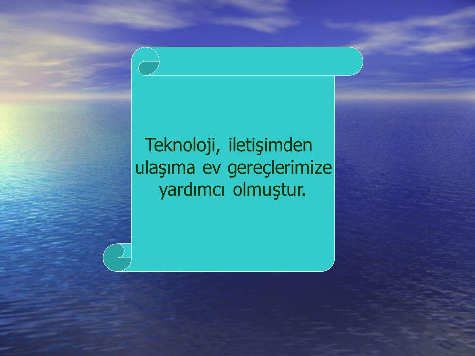 Teknoloji, iletişimden ulaşıma ev gereçlerimize yardımcı olmuştur.