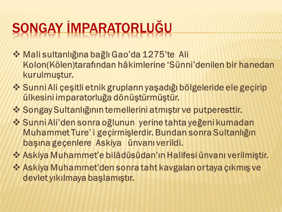 SONGAY İMPARATORLUĞU Mali sultanlığına bağlı Gao'da 1275'te Ali Kolon(Kölen)tarafından hâkimlerine 'Sünni'denilen bir hanedan kurulmuştur.