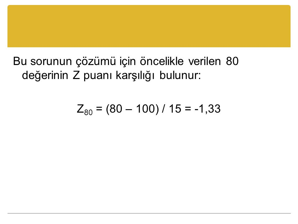 Bu sorunun çözümü için öncelikle verilen 80 değerinin Z puanı karşılığı bulunur: Z80 = (80 – 100) / 15 = -1,33