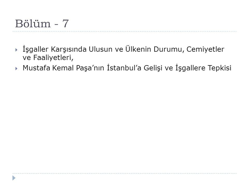 Bölüm - 7 İşgaller Karşısında Ulusun ve Ülkenin Durumu, Cemiyetler ve Faaliyetleri, Mustafa Kemal Paşa'nın İstanbul'a Gelişi ve İşgallere Tepkisi.