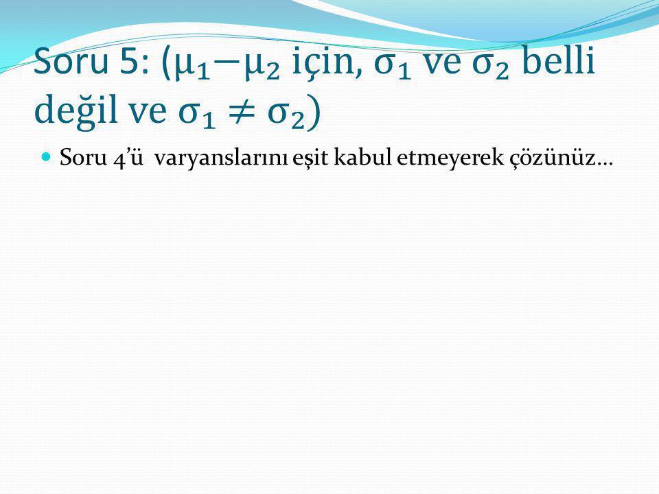 Soru 5: (μ₁−μ₂ için, σ₁ ve σ₂ belli değil ve σ₁ ≠ σ₂)